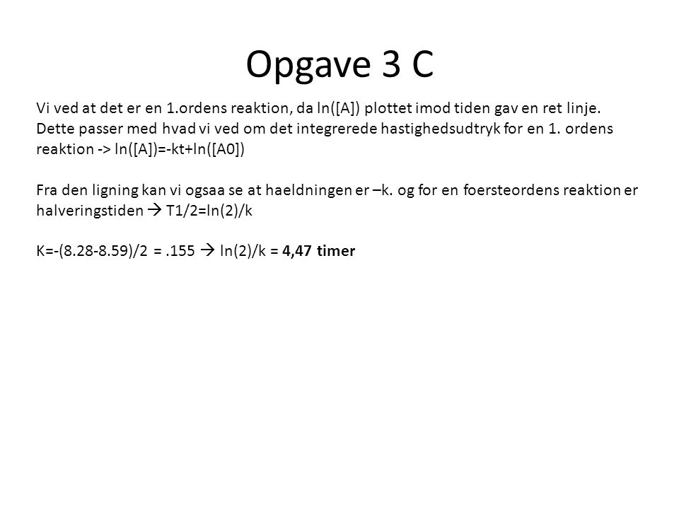 Opgave 3 C Vi ved at det er en 1.ordens reaktion, da ln([A]) plottet imod tiden gav en ret linje.